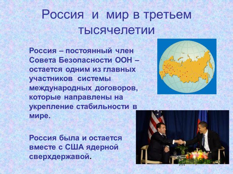 Россия и мир в третьем тысячелетии Россия – постоянный член Совета Безопасности ООН – остается одним из главных участников системы международных договоров, которые направлены на укрепление стабильности в мире. Россия была и остается вместе с США ядер