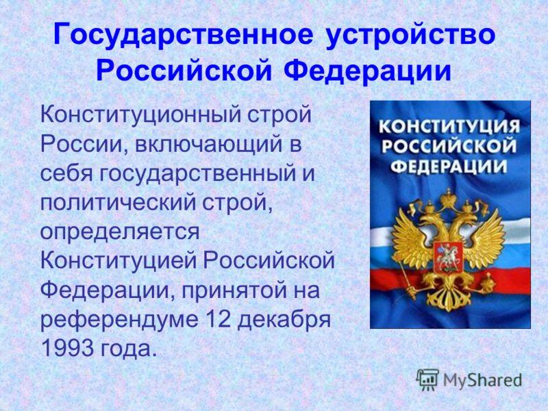 Государственное устройство Российской Федерации Конституционный строй России, включающий в себя государственный и политический строй, определяется Конституцией Российской Федерации, принятой на референдуме 12 декабря 1993 года.