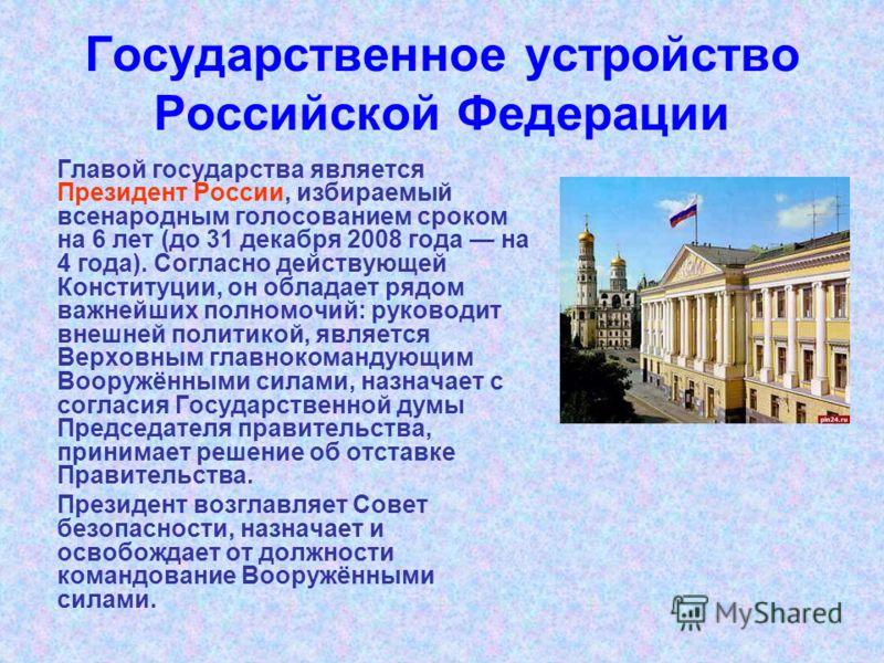 Государственное устройство Российской Федерации Главой государства является Президент России, избираемый всенародным голосованием сроком на 6 лет (до 31 декабря 2008 года на 4 года). Согласно действующей Конституции, он обладает рядом важнейших полно