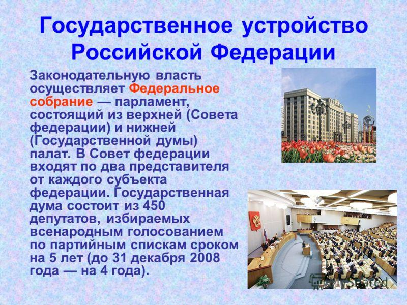 Государственное устройство Российской Федерации Законодательную власть осуществляет Федеральное собрание парламент, состоящий из верхней (Совета федерации) и нижней (Государственной думы) палат. В Совет федерации входят по два представителя от каждог