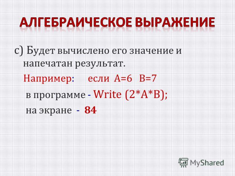 с) Б удет вычислено его значение и напечатан результат. Например: если A=6 B=7 в программе - Write (2*A*B); на экране - 84