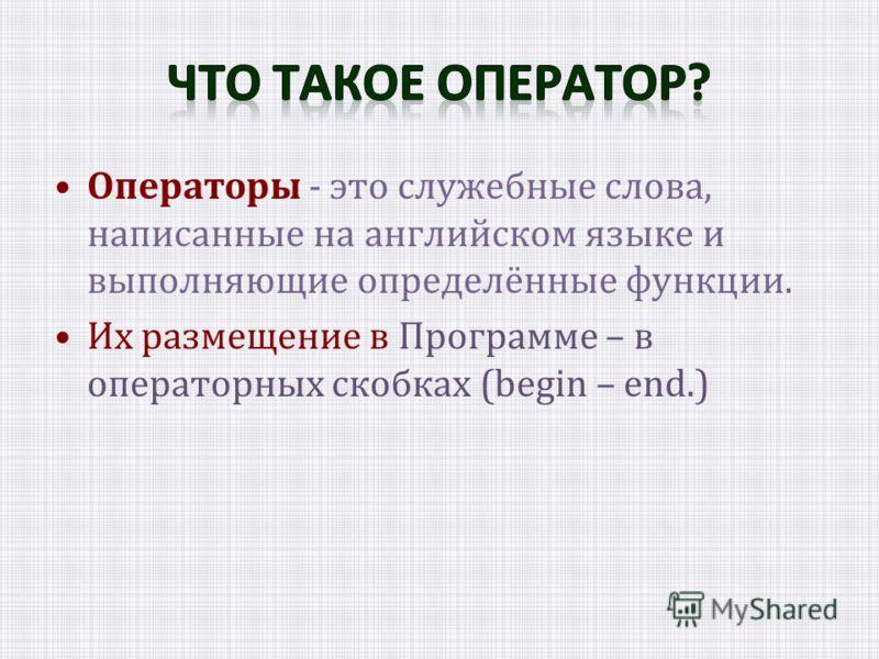 Операторы - это служебные слова, написанные на английском языке и выполняющие определённые функции. Их размещение в Программе – в операторных скобках (begin – end.)
