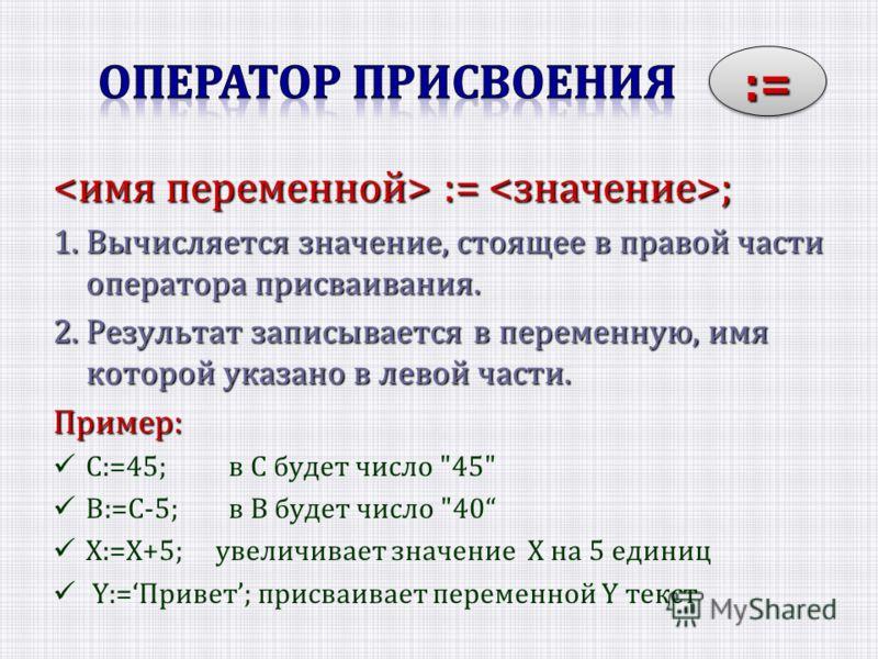 := ; := ; 1. Вычисляется значение, стоящее в правой части оператора присваивания. 2. Результат записывается в переменную, имя которой указано в левой части. Пример: С:=45;в С будет число