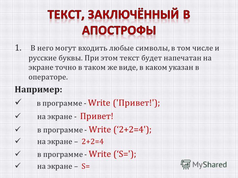 1. В него могут входить любые символы, в том числе и русские буквы. При этом текст будет напечатан на экране точно в таком же виде, в каком указан в операторе. Например: в программе - Write ('Привет!'); на экране - Привет! в программе - Write (2+2=4'