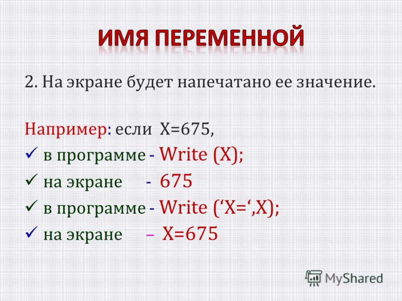 2. На экране будет напечатано ее значение. Например: если Х=675, в программе - Write (Х); на экране - 675 в программе - Write (X=,X); на экране – X=675