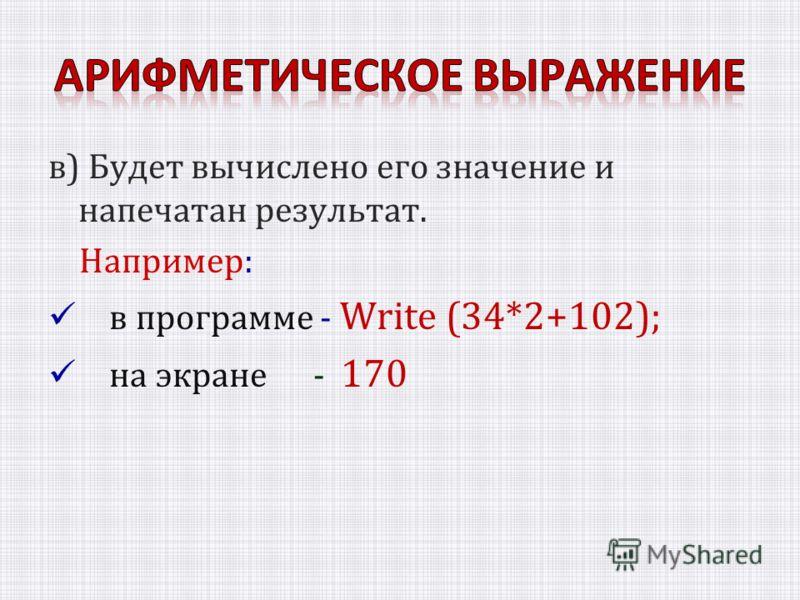 в) Будет вычислено его значение и напечатан результат. Например: в программе - Write (34*2+102); на экране - 170