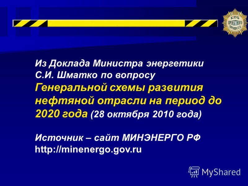 Из Доклада Министра энергетики С.И. Шматко по вопросу Генеральной схемы развития нефтяной отрасли на период до 2020 года (28 октября 2010 года) Источник – сайт МИНЭНЕРГО РФ http://minenergo.gov.ru