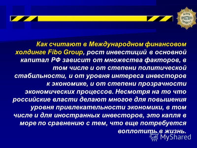 Как считают в Международном финансовом холдинге Fibo Group, рост инвестиций в основной капитал РФ зависит от множества факторов, в том числе и от степени политической стабильности, и от уровня интереса инвесторов к экономике, и от степени прозрачност