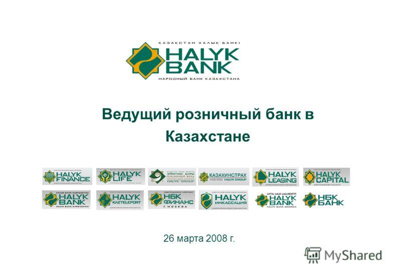 1 Ведущий розничный банк в Казахстане 26 марта 2008 г.