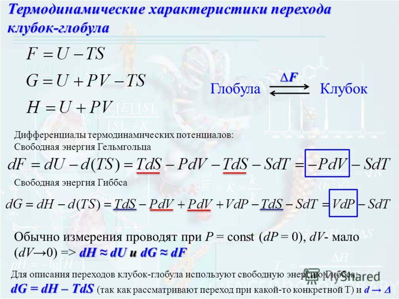 ГлобулаКлубок F Дифференциалы термодинамических потенциалов: Свободная энергия Гельмгольца Свободная энергия Гиббса dH dU и dG dF Обычно измерения проводят при P = const (dP = 0), dV- мало (dV0) => dH dU и dG dF Для описания переходов клубок-глобула