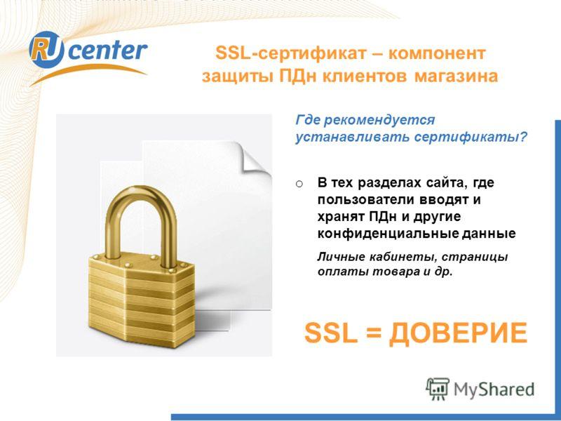 SSL-сертификат – компонент защиты ПДн клиентов магазина o В тех разделах сайта, где пользователи вводят и хранят ПДн и другие конфиденциальные данные Где рекомендуется устанавливать сертификаты? Личные кабинеты, страницы оплаты товара и др. SSL = ДОВ