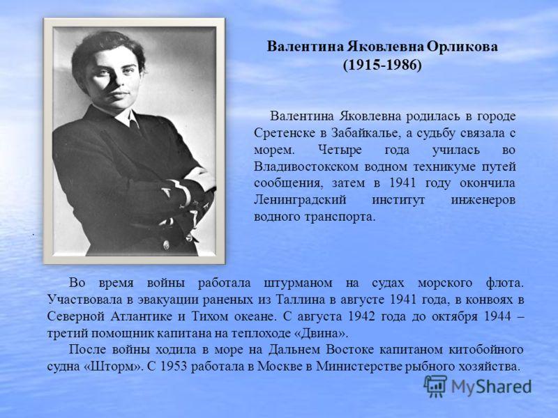 Валентина Яковлевна родилась в городе Сретенске в Забайкалье, а судьбу связала с морем. Четыре года училась во Владивостокском водном техникуме путей сообщения, затем в 1941 году окончила Ленинградский институт инженеров водного транспорта.. Во время