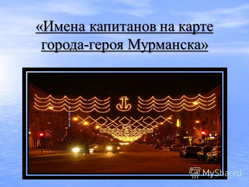 «Имена капитанов на карте города-героя Мурманска»