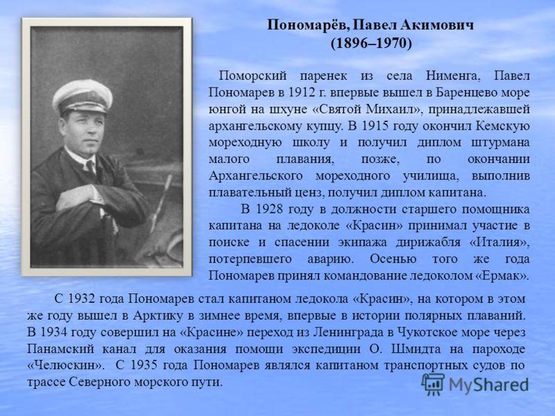 Поморский паренек из села Нименга, Павел Пономарев в 1912 г. впервые вышел в Баренцево море юнгой на шхуне «Святой Михаил», принадлежавшей архангельскому купцу. В 1915 году окончил Кемскую мореходную школу и получил диплом штурмана малого плавания, п