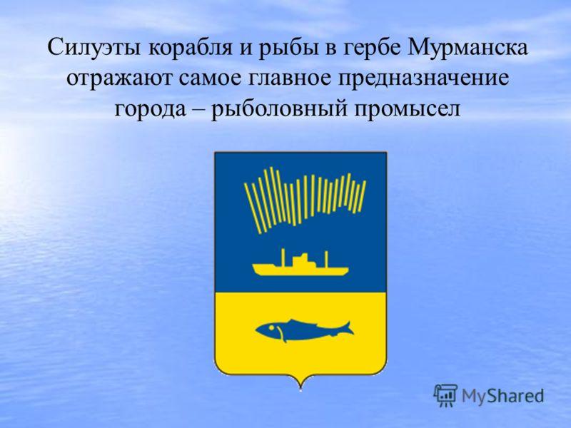 Силуэты корабля и рыбы в гербе Мурманска отражают самое главное предназначение города – рыболовный промысел