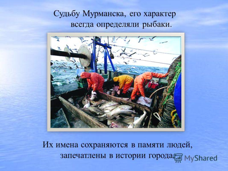 Судьбу Мурманска, его характер всегда определяли рыбаки. Их имена сохраняются в памяти людей, запечатлены в истории города.