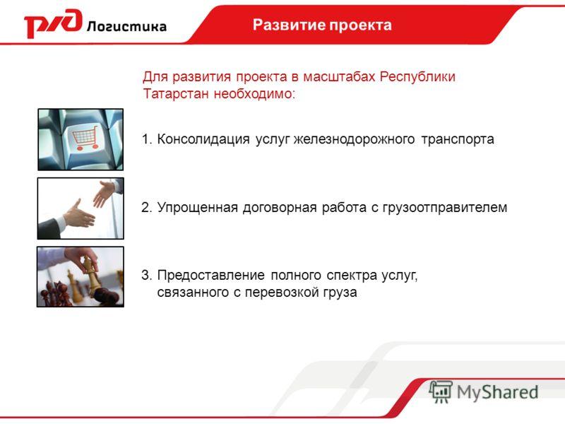 Для развития проекта в масштабах Республики Татарстан необходимо: 1. Консолидация услуг железнодорожного транспорта 2. Упрощенная договорная работа с грузоотправителем 3. Предоставление полного спектра услуг, связанного с перевозкой груза