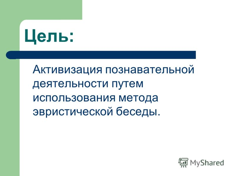Цель: Активизация познавательной деятельности путем использования метода эвристической беседы.