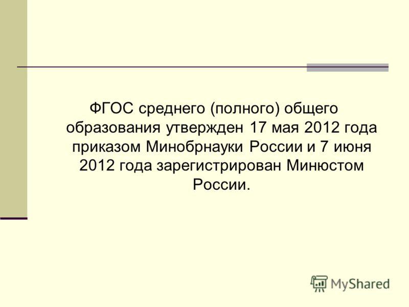 ФГОС среднего (полного) общего образования утвержден 17 мая 2012 года приказом Минобрнауки России и 7 июня 2012 года зарегистрирован Минюстом России.