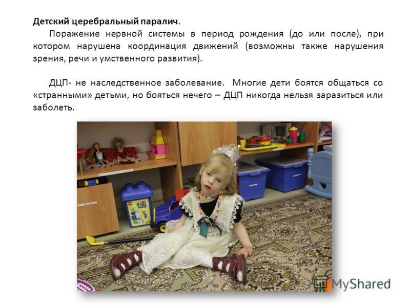 Детский церебральный паралич. Поражение нервной системы в период рождения (до или после), при котором нарушена координация движений (возможны также нарушения зрения, речи и умственного развития). ДЦП- не наследственное заболевание. Многие дети боятся