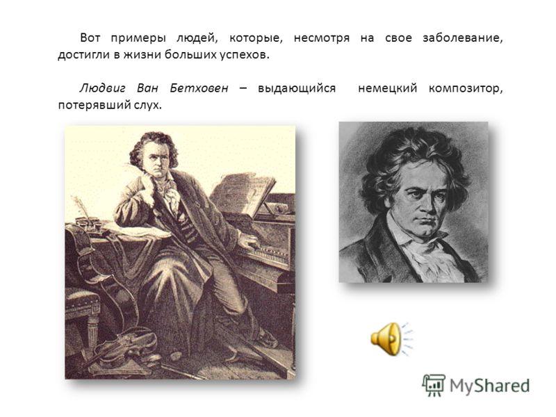 Вот примеры людей, которые, несмотря на свое заболевание, достигли в жизни больших успехов. Людвиг Ван Бетховен – выдающийся немецкий композитор, потерявший слух.