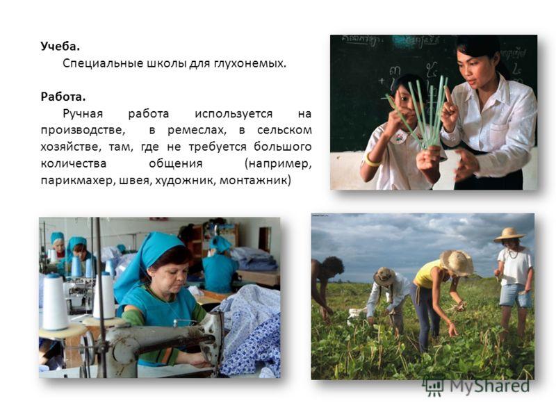 Учеба. Специальные школы для глухонемых. Работа. Ручная работа используется на производстве, в ремеслах, в сельском хозяйстве, там, где не требуется большого количества общения (например, парикмахер, швея, художник, монтажник)