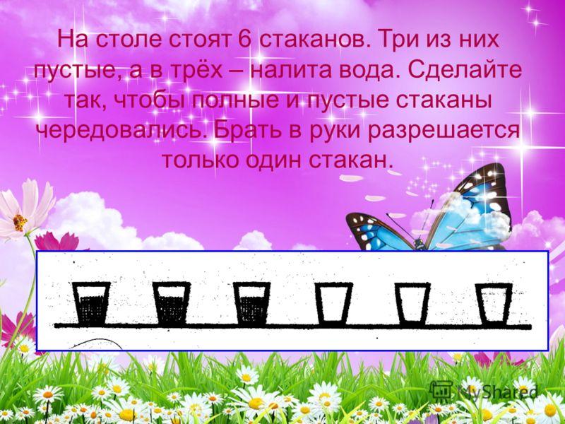 На столе стоят 6 стаканов. Три из них пустые, а в трёх – налита вода. Сделайте так, чтобы полные и пустые стаканы чередовались. Брать в руки разрешается только один стакан.