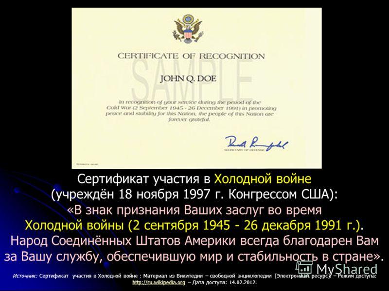 Сертификат участия в Холодной войне (учреждён 18 ноября 1997 г. Конгрессом США): «В знак признания Ваших заслуг во время Холодной войны (2 сентября 1945 - 26 декабря 1991 г.). Народ Соединённых Штатов Америки всегда благодарен Вам за Вашу службу, обе