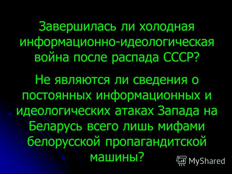 Завершилась ли холодная информационно-идеологическая война после распада СССР? Не являются ли сведения о постоянных информационных и идеологических атаках Запада на Беларусь всего лишь мифами белорусской пропагандитской машины?