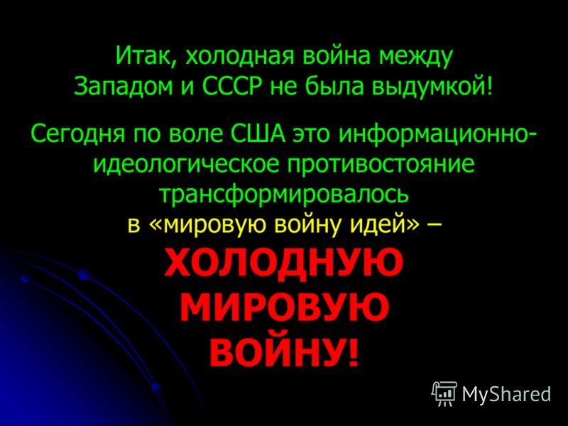 Итак, холодная война между Западом и СССР не была выдумкой! Сегодня по воле США это информационно- идеологическое противостояние трансформировалось в «мировую войну идей» – ХОЛОДНУЮ МИРОВУЮ ВОЙНУ!