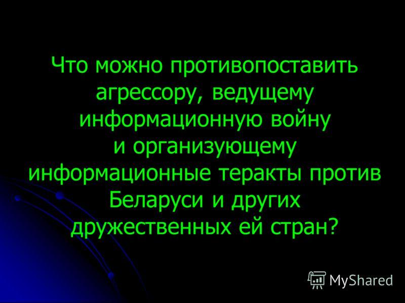 Что можно противопоставить агрессору, ведущему информационную войну и организующему информационные теракты против Беларуси и других дружественных ей стран?