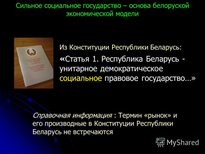 Сильное социальное государство – основа белоруской экономической модели Из Конституции Республики Беларусь: «Статья 1. Республика Беларусь - унитарное демократическое социальное правовое государство…» Справочная информация : Термин «рынок» и его прои