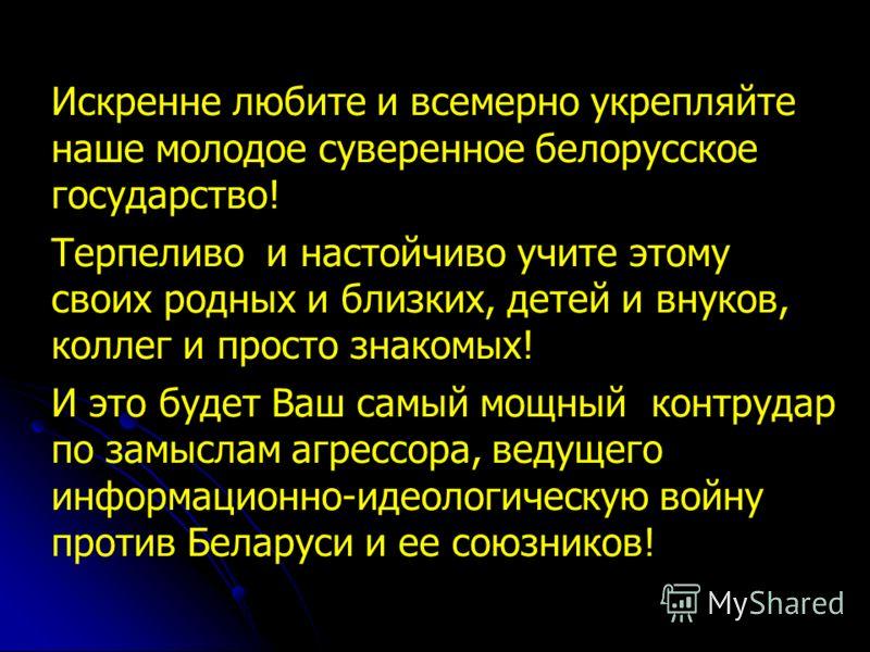 Искренне любите и всемерно укрепляйте наше молодое суверенное белорусское государство! Терпеливо и настойчиво учите этому своих родных и близких, детей и внуков, коллег и просто знакомых! И это будет Ваш самый мощный контрудар по замыслам агрессора,
