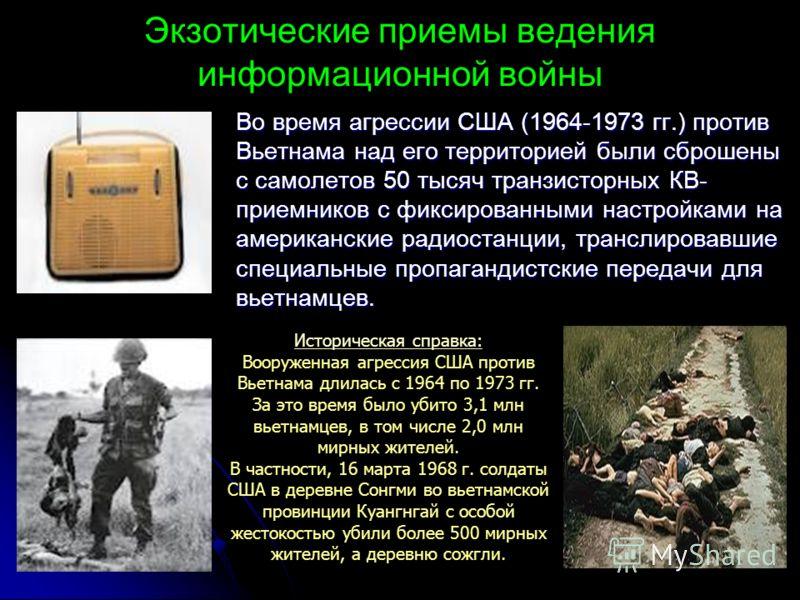 Экзотические приемы ведения информационной войны Во время агрессии США (1964-1973 гг.) против Вьетнама над его территорией были сброшены с самолетов 50 тысяч транзисторных КВ- приемников с фиксированными настройками на американские радиостанции, тран