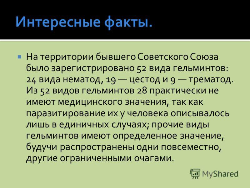 На территории бывшего Советского Союза было зарегистрировано 52 вида гельминтов: 24 вида нематод, 19 цестод и 9 трематод. Из 52 видов гельминтов 28 практически не имеют медицинского значения, так как паразитирование их у человека описывалось лишь в е