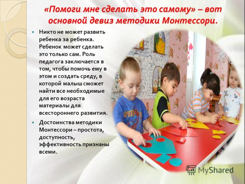 « Помоги мне сделать это самому » – вот основной девиз методики Монтессори. Никто не может развить ребенка за ребенка. Ребенок может сделать это только сам. Роль педагога заключается в том, чтобы помочь ему в этом и создать среду, в которой малыш смо