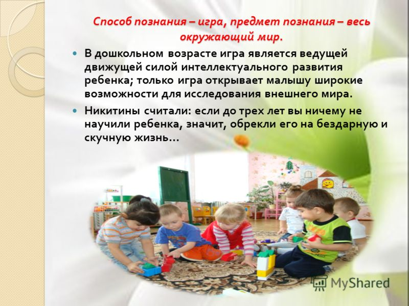 Способ познания – игра, предмет познания – весь окружающий мир. В дошкольном возрасте игра является ведущей движущей силой интеллектуального развития ребенка ; только игра открывает малышу широкие возможности для исследования внешнего мира. Никитины