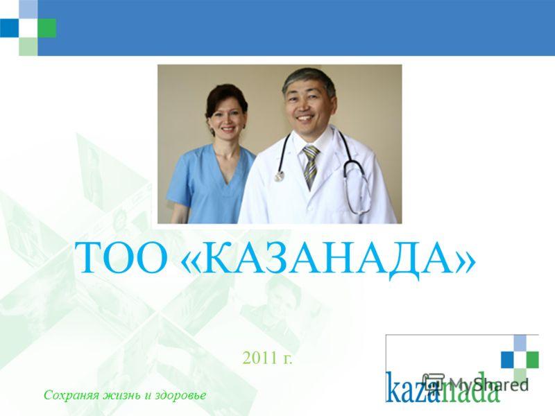 ТОО «КАЗАНАДА» 2011 г. Сохраняя жизнь и здоровье