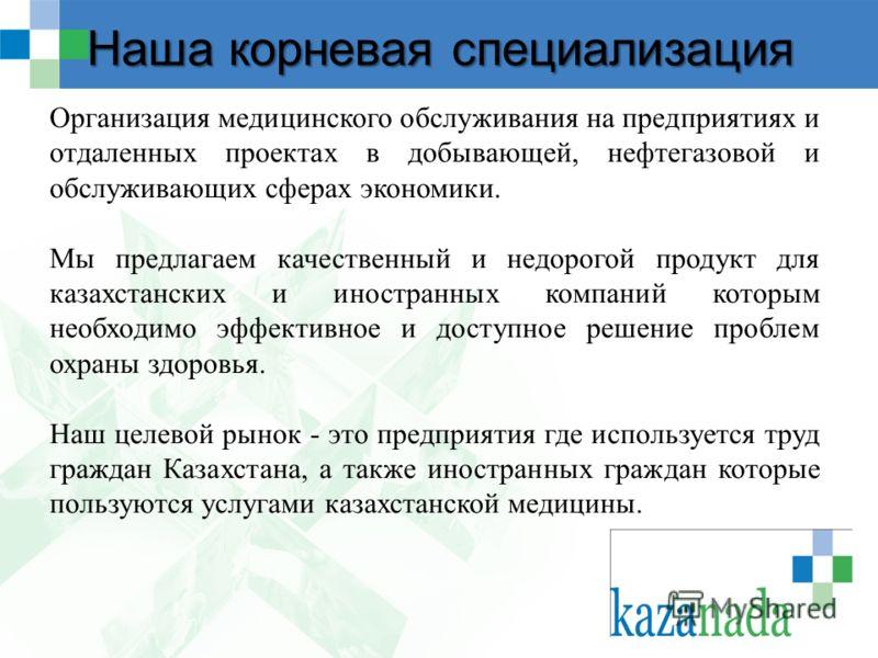 Наша корневая специализация Организация медицинского обслуживания на предприятиях и отдаленных проектах в добывающей, нефтегазовой и обслуживающих сферах экономики. Мы предлагаем качественный и недорогой продукт для казахстанских и иностранных компан