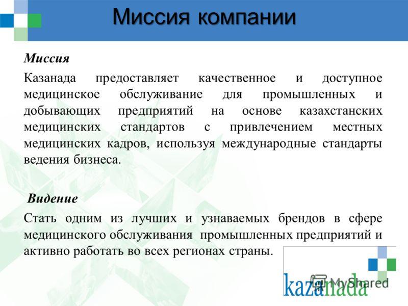 Миссия компании Миссия Казанада предоставляет качественное и доступное медицинское обслуживание для промышленных и добывающих предприятий на основе казахстанских медицинских стандартов с привлечением местных медицинских кадров, используя международны
