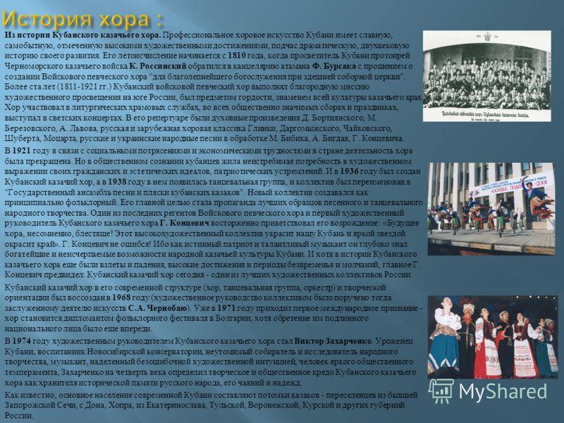 Из истории Кубанского казачьего хора. Профессиональное хоровое искусство Кубани имеет славную, самобытную, отмеченную высокими художественными достижениями, подчас драматическую, двухвековую историю своего развития. Его летоисчисление начинается с 18