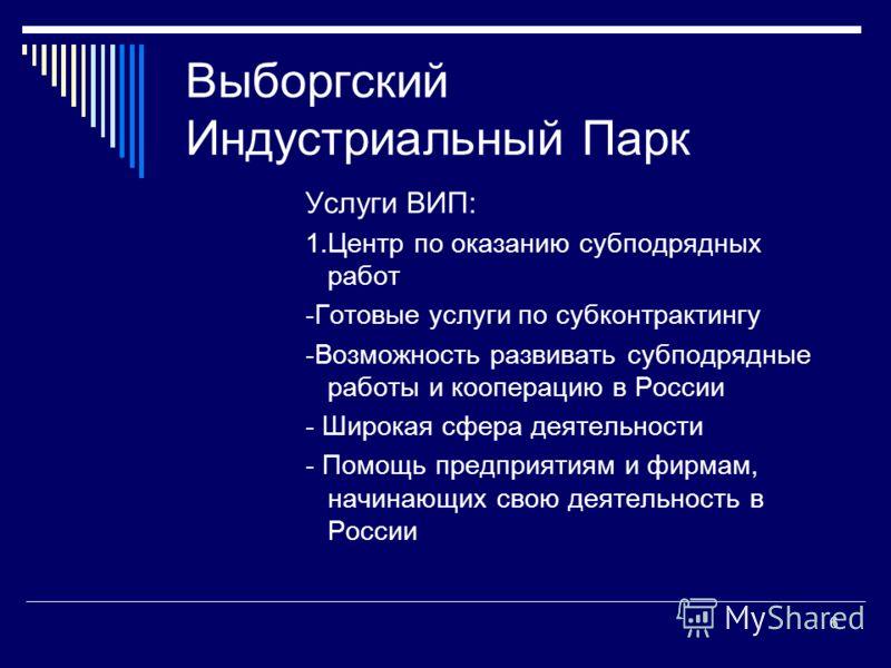 6 Выборгский Индустриальный Парк Услуги ВИП: 1.Центр по оказанию субподрядных работ -Готовые услуги по субконтрактингу -Возможность развивать субподрядные работы и кооперацию в России - Широкая сфера деятельности - Помощь предприятиям и фирмам, начин
