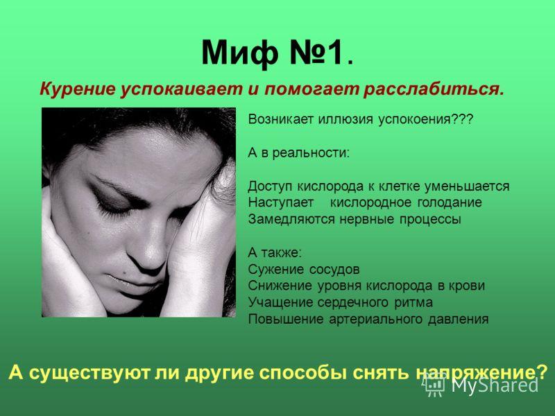 Миф 1. Курение успокаивает и помогает расслабиться. А существуют ли другие способы снять напряжение? Возникает иллюзия успокоения??? А в реальности: Доступ кислорода к клетке уменьшается Наступает кислородное голодание Замедляются нервные процессы А