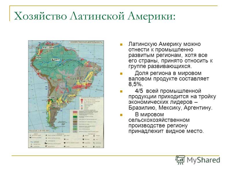 Хозяйство Латинской Америки: Латинскую Америку можно отнести к промышленно развитым регионам, хотя все его страны, принято относить к группе развивающихся. 8,5%. Доля региона в мировом валовом продукте составляет 8,5%. 4/5 4/5 всей промышленной проду