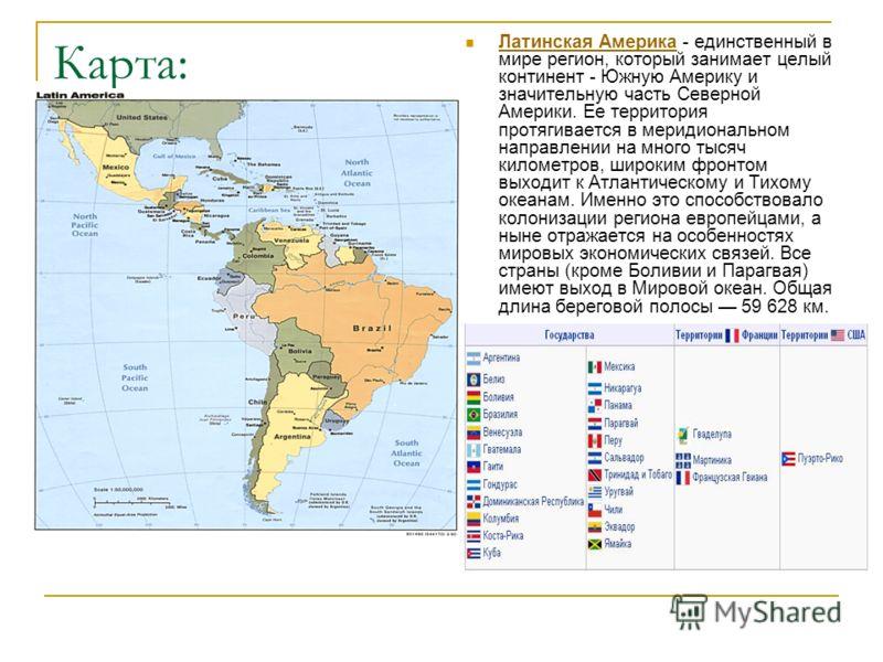 Карта: Латинская Америка - единственный в мире регион, который занимает целый континент - Южную Америку и значительную часть Северной Америки. Ее территория протягивается в меридиональном направлении на много тысяч километров, широким фронтом выходит