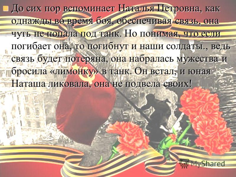 До сих пор вспоминает Наталья Петровна, как однажды во время боя, обеспечивая связь, она чуть не попала под танк. Но понимая, что если погибает она, то погибнут и наши солдаты., ведь связь будет потеряна, она набралась мужества и бросила «лимонку» в