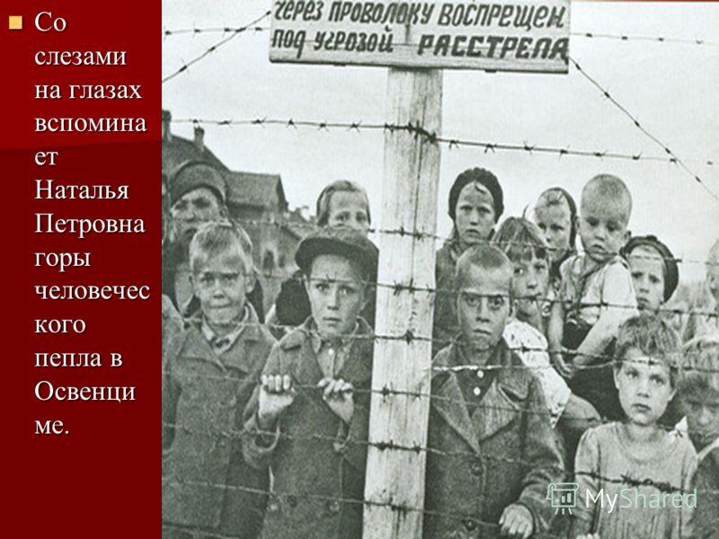 Со слезами на глазах вспомина ет Наталья Петровна горы человечес кого пепла в Освенци ме. Со слезами на глазах вспомина ет Наталья Петровна горы человечес кого пепла в Освенци ме.