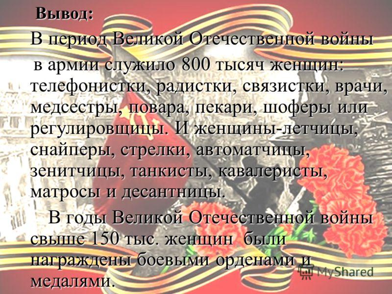 Вывод: Вывод: В период Великой Отечественной войны в армии служило 800 тысяч женщин: телефонистки, радистки, связистки, врачи, медсестры, повара, пекари, шоферы или регулировщицы. И женщины-летчицы, снайперы, стрелки, автоматчицы, зенитчицы, танкисты