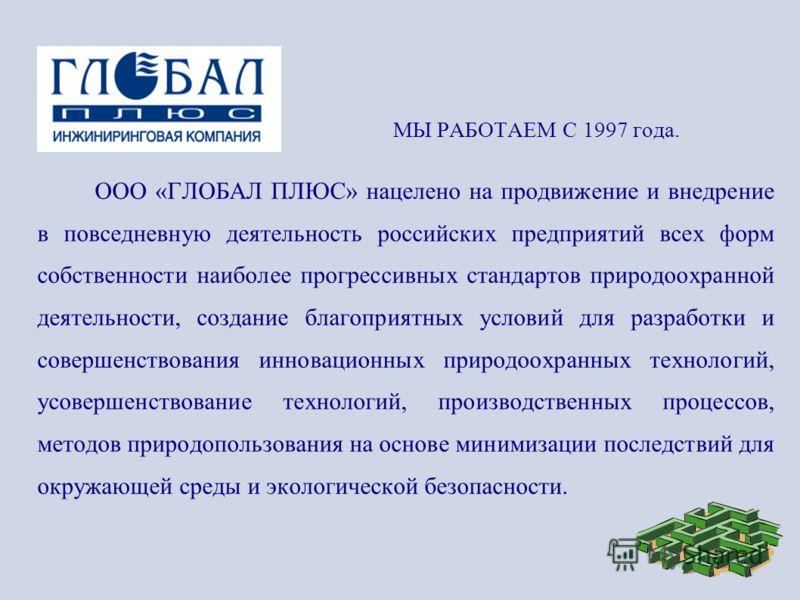 МЫ РАБОТАЕМ С 1997 года. ООО «ГЛОБАЛ ПЛЮС» нацелено на продвижение и внедрение в повседневную деятельность российских предприятий всех форм собственности наиболее прогрессивных стандартов природоохранной деятельности, создание благоприятных условий д