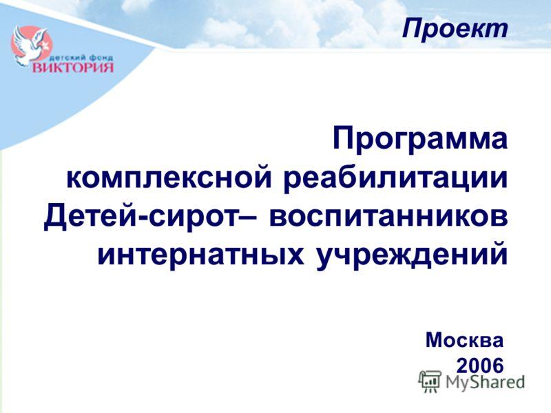 Программа комплексной реабилитации Детей-сирот– воспитанников интернатных учреждений Проект Москва 2006